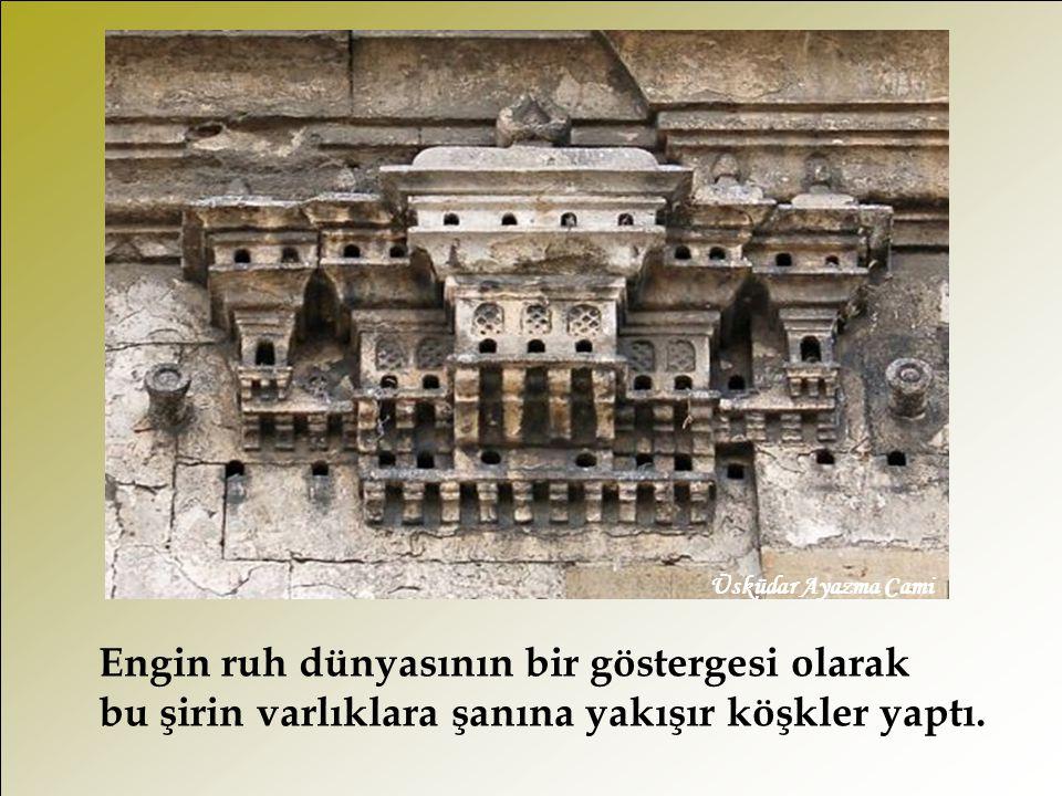 Üsküdar Ayazma Cami Engin ruh dünyasının bir göstergesi olarak bu şirin varlıklara şanına yakışır köşkler yaptı.