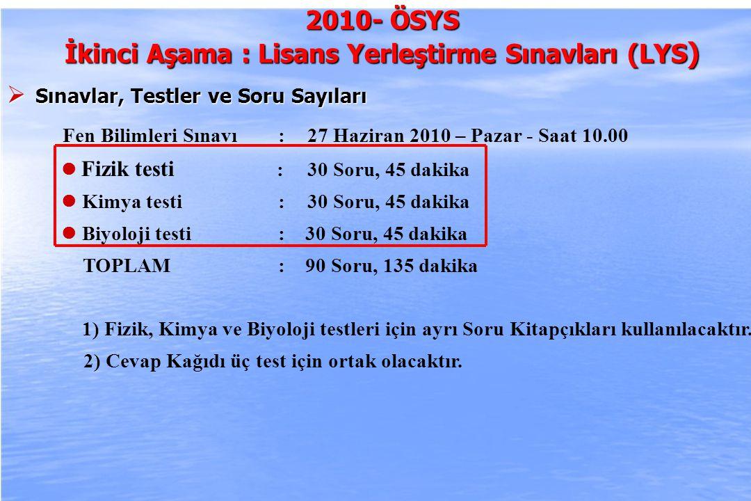 2010-ÖSYS Sunum, İstanbul 29 Ağustos 2009 2010- ÖSYS İkinci Aşama : Lisans Yerleştirme Sınavları (LYS )  Sınavlar, Testler ve Soru Sayıları Fen Bilimleri Sınavı :27 Haziran 2010 – Pazar - Saat 10.00 Fizik testi : 30 Soru, 45 dakika Kimya testi :30 Soru, 45 dakika Biyoloji testi : 30 Soru, 45 dakika TOPLAM : 90 Soru, 135 dakika 1) Fizik, Kimya ve Biyoloji testleri için ayrı Soru Kitapçıkları kullanılacaktır.