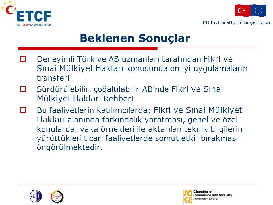 ETCF is funded by the European Union Beklenen Sonuçlar  Deneyimli Türk ve AB uzmanları tarafından Fikri ve Sınai Mülkiyet Hakları konusunda en iyi uygulamaların transferi  Sürdürülebilir, çoğaltılabilir AB'nde Fikri ve Sınai Mülkiyet Hakları Rehberi  Bu faaliyetlerin katılımcılarda; Fikri ve Sınai Mülkiyet Hakları alanında farkındalık yaratması, genel ve özel konularda, vaka örnekleri ile aktarılan teknik bilgilerin yürüttükleri ticari faaliyetlerde somut etki bırakması öngörülmektedir.