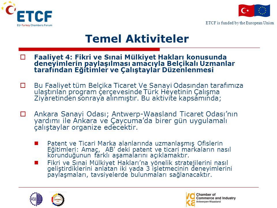 ETCF is funded by the European Union Temel Aktiviteler  Faaliyet 4: Fikri ve Sınai Mülkiyet Hakları konusunda deneyimlerin paylaşılması amacıyla Belçikalı Uzmanlar tarafından Eğitimler ve Çalıştaylar Düzenlenmesi  Bu Faaliyet tüm Belçika Ticaret Ve Sanayi Odasından tarafımıza ulaştırılan program çerçevesinde Türk Heyetinin Çalışma Ziyaretinden sonraya alınmıştır.