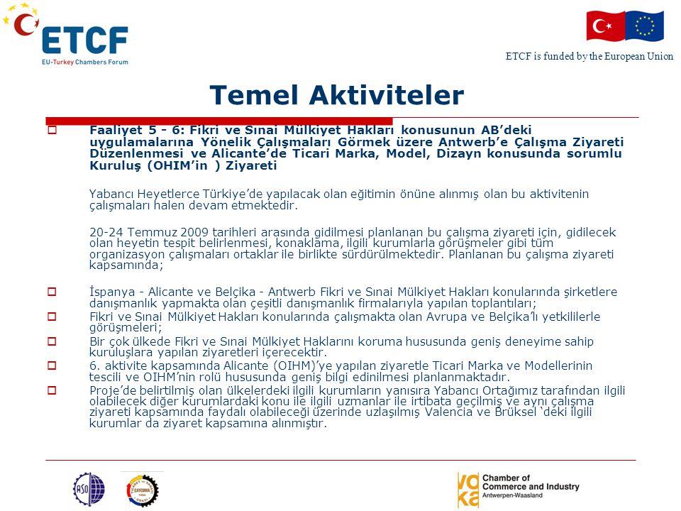 ETCF is funded by the European Union Temel Aktiviteler  Faaliyet 5 - 6: Fikri ve Sınai Mülkiyet Hakları konusunun AB'deki uygulamalarına Yönelik Çalışmaları Görmek üzere Antwerb'e Çalışma Ziyareti Düzenlenmesi ve Alicante'de Ticari Marka, Model, Dizayn konusunda sorumlu Kuruluş (OHIM'in ) Ziyareti Yabancı Heyetlerce Türkiye'de yapılacak olan eğitimin önüne alınmış olan bu aktivitenin çalışmaları halen devam etmektedir.