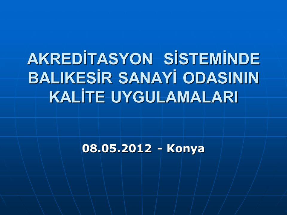 AKREDİTASYON SİSTEMİNDE BALIKESİR SANAYİ ODASININ KALİTE UYGULAMALARI 08.05.2012 - Konya