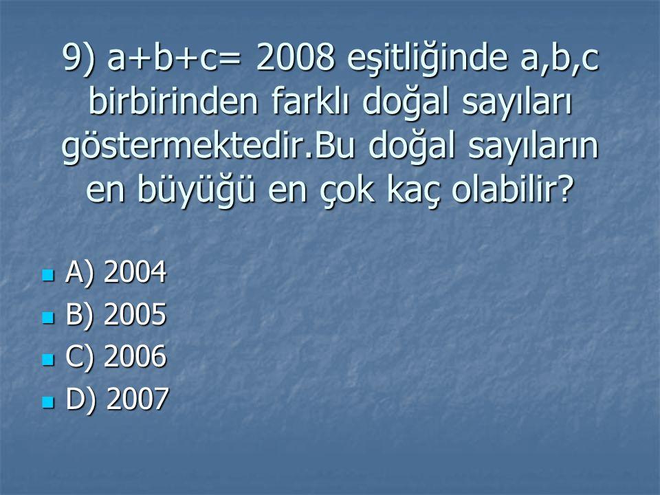 9) a+b+c= 2008 eşitliğinde a,b,c birbirinden farklı doğal sayıları göstermektedir.Bu doğal sayıların en büyüğü en çok kaç olabilir.