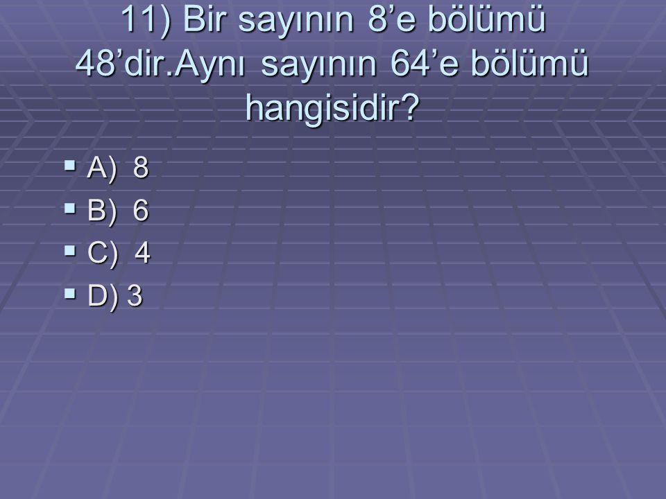 11) Bir sayının 8'e bölümü 48'dir.Aynı sayının 64'e bölümü hangisidir?  A) 8  B) 6  C) 4  D) 3