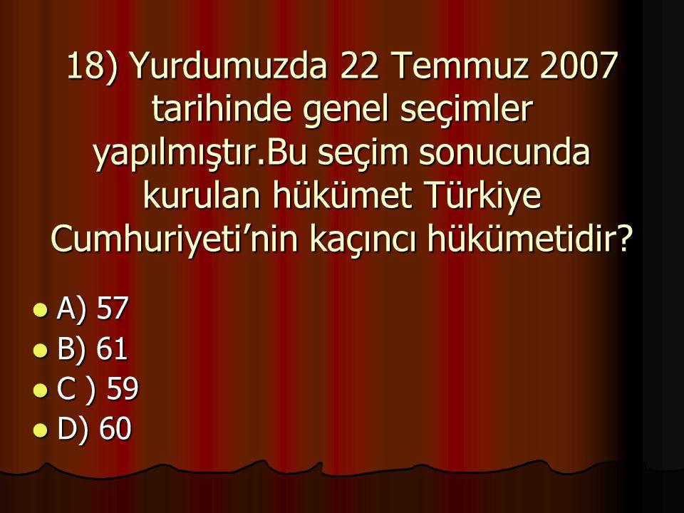 18) Yurdumuzda 22 Temmuz 2007 tarihinde genel seçimler yapılmıştır.Bu seçim sonucunda kurulan hükümet Türkiye Cumhuriyeti'nin kaçıncı hükümetidir.