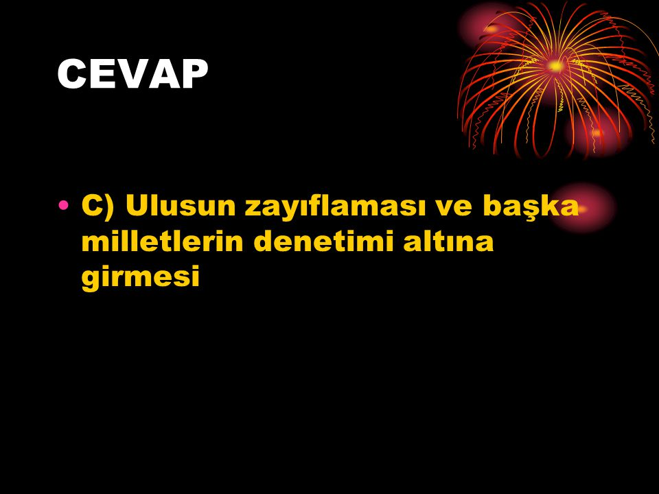 CEVAP C) Ulusun zayıflaması ve başka milletlerin denetimi altına girmesi