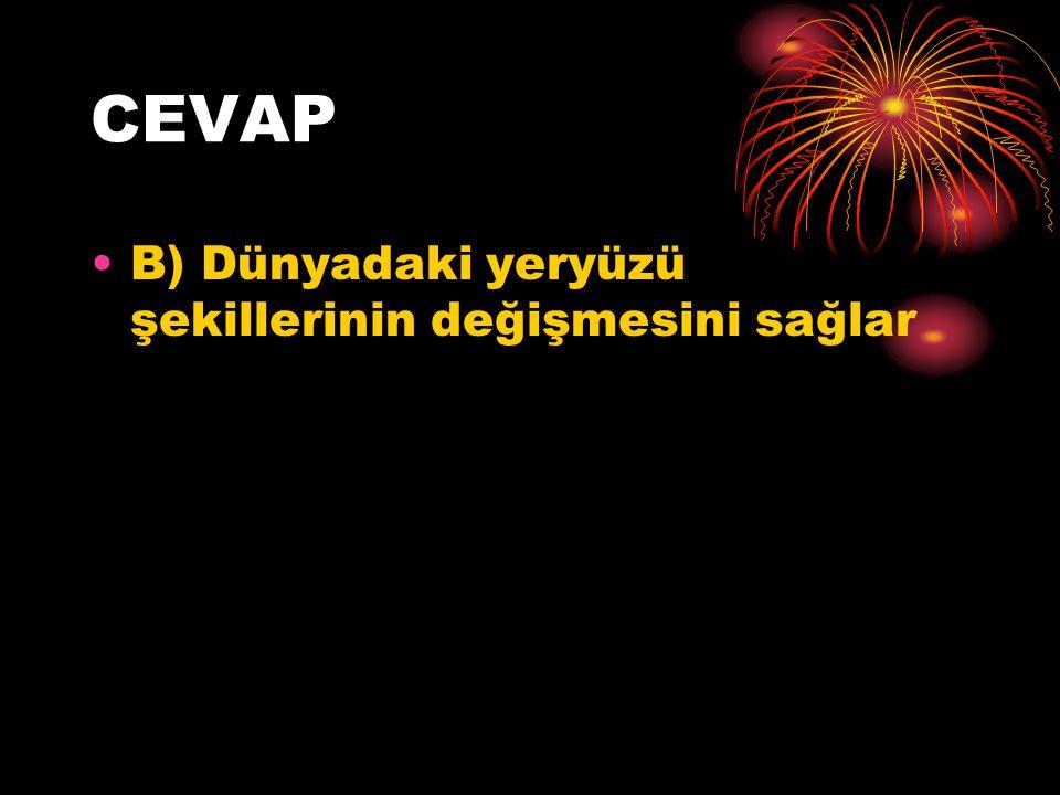 CEVAP B) Dünyadaki yeryüzü şekillerinin değişmesini sağlar