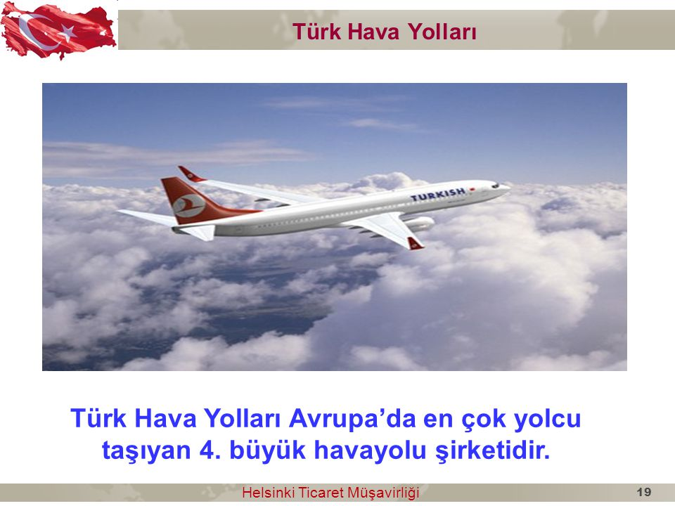 Türk Hava Yolları Türk Hava Yolları Avrupa'da en çok yolcu taşıyan 4. büyük havayolu şirketidir. Helsinki Ticaret Müşavirliği Helsinki Ticaret Müşavir