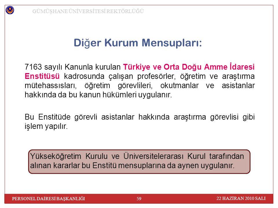 Di ğ er Kurum Mensupları: 7163 sayılı Kanunla kurulan Türkiye ve Orta Doğu Amme İdaresi Enstitüsü kadrosunda çalışan profesörler, öğretim ve araştırma mütehassısları, öğretim görevlileri, okutmanlar ve asistanlar hakkında da bu kanun hükümleri uygulanır.