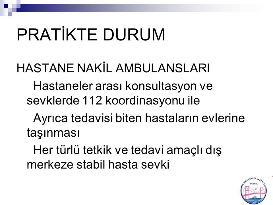 PRATİKTE DURUM HASTANE NAKİL AMBULANSLARI Hastaneler arası konsultasyon ve sevklerde 112 koordinasyonu ile Ayrıca tedavisi biten hastaların evlerine t