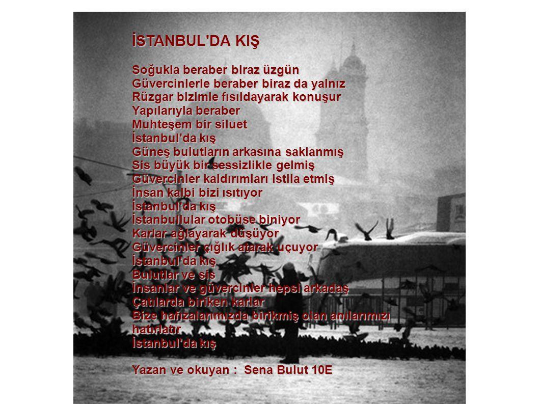 İSTANBUL DA KIŞ Soğuklaberaber biraz üzgün Soğukla beraber biraz üzgün Güvercinlerle beraber biraz da yalnız Rüzgar bizimle fısıldayarak konuşur Yapılarıyla beraber Muhteşem bir siluet İstanbul da kış Güneş bulutların arkasına saklanmış Sis büyük bir sessizlikle gelmiş Güvercinler kaldırımları istila etmiş İnsan kalbi bizi ısıtıyor İstanbul da kış İstanbullular otobüse biniyor Karlar ağlayarak düşüyor Güvercinler çığlık atarak uçuyor İstanbul da kış Bulutlar ve sis İnsanlar ve güvercinler hepsi arkadaş Çatılarda biriken karlar Bize hafızalarımızda birikmiş olan anılarımızı hatırlatır İstanbul da kış Yazan ve okuyan : Sena Bulut 10E