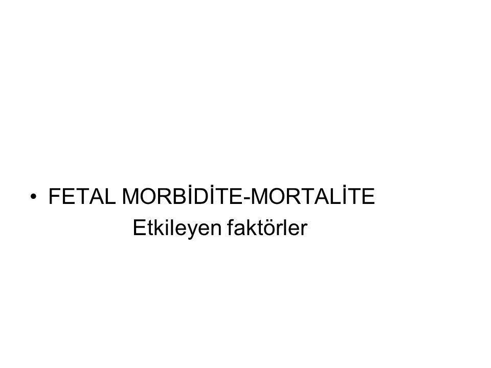 FETAL MORBİDİTE-MORTALİTE Etkileyen faktörler