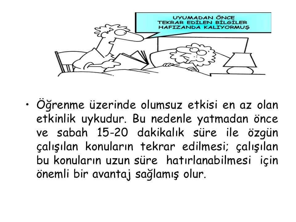 Öğrenme üzerinde olumsuz etkisi en az olan etkinlik uykudur. Bu nedenle yatmadan önce ve sabah 15-20 dakikalık süre ile özgün çalışılan konuların tekr