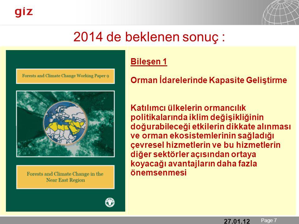25.01.12 Seite 7 Page 7 2014 de beklenen sonuç : 27.01.12 Bileşen 1 Orman İdarelerinde Kapasite Geliştirme Katılımcı ülkelerin ormancılık politikalarında iklim değişikliğinin doğurabileceği etkilerin dikkate alınması ve orman ekosistemlerinin sağladığı çevresel hizmetlerin ve bu hizmetlerin diğer sektörler açısından ortaya koyacağı avantajların daha fazla önemsenmesi