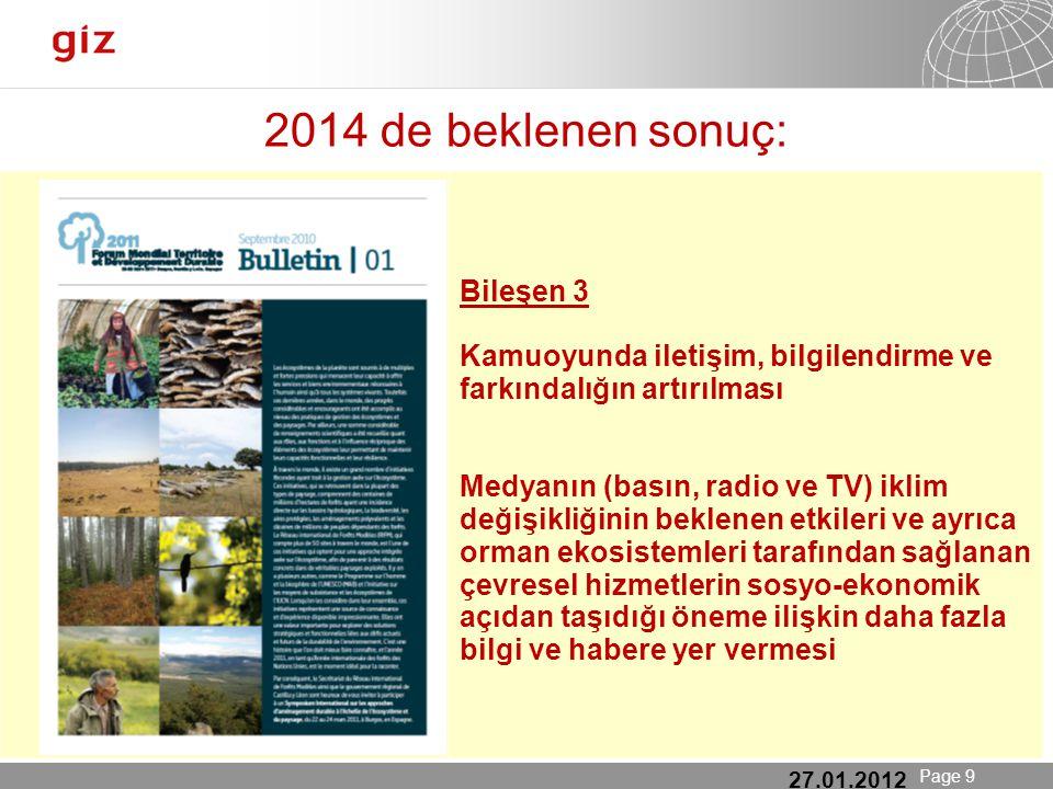 25.01.12 Seite 9 Page 9 2014 de beklenen sonuç: 27.01.2012 Bileşen 3 Kamuoyunda iletişim, bilgilendirme ve farkındalığın artırılması Medyanın (basın, radio ve TV) iklim değişikliğinin beklenen etkileri ve ayrıca orman ekosistemleri tarafından sağlanan çevresel hizmetlerin sosyo-ekonomik açıdan taşıdığı öneme ilişkin daha fazla bilgi ve habere yer vermesi
