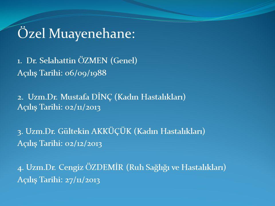Özel Muayenehane: 1. Dr. Selahattin ÖZMEN (Genel) Açılış Tarihi: 06/09/1988 2. Uzm.Dr. Mustafa DİNÇ (Kadın Hastalıkları) Açılış Tarihi: 02/11/2013 3.