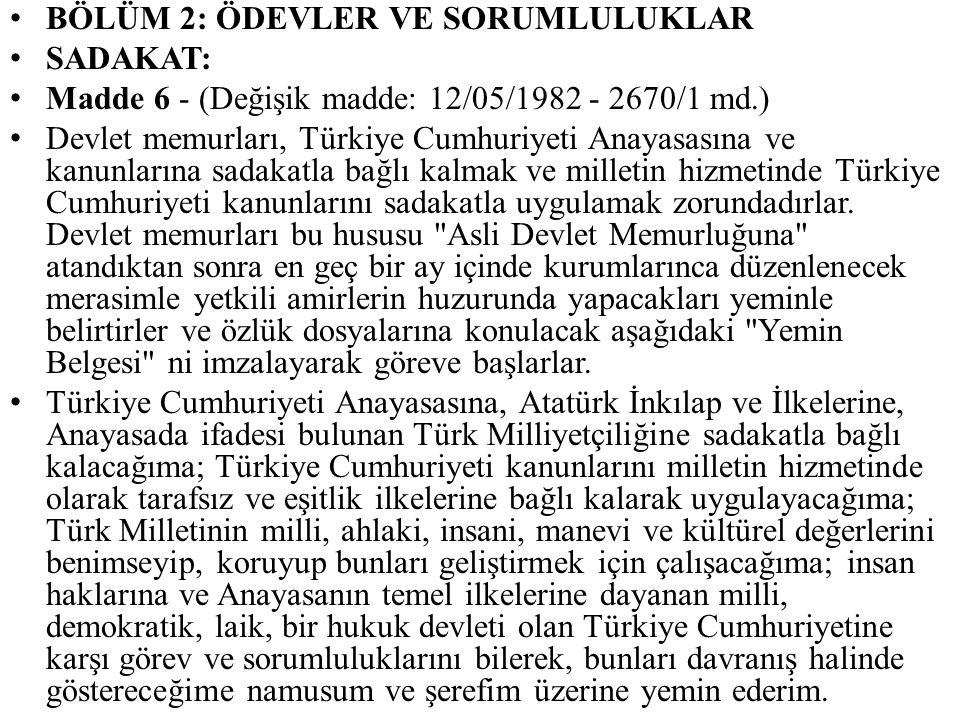BÖLÜM 2: ÖDEVLER VE SORUMLULUKLAR SADAKAT: Madde 6 - (Değişik madde: 12/05/1982 - 2670/1 md.) Devlet memurları, Türkiye Cumhuriyeti Anayasasına ve kan