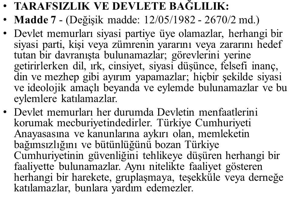 TARAFSIZLIK VE DEVLETE BAĞLILIK: Madde 7 - (Değişik madde: 12/05/1982 - 2670/2 md.) Devlet memurları siyasi partiye üye olamazlar, herhangi bir siyasi