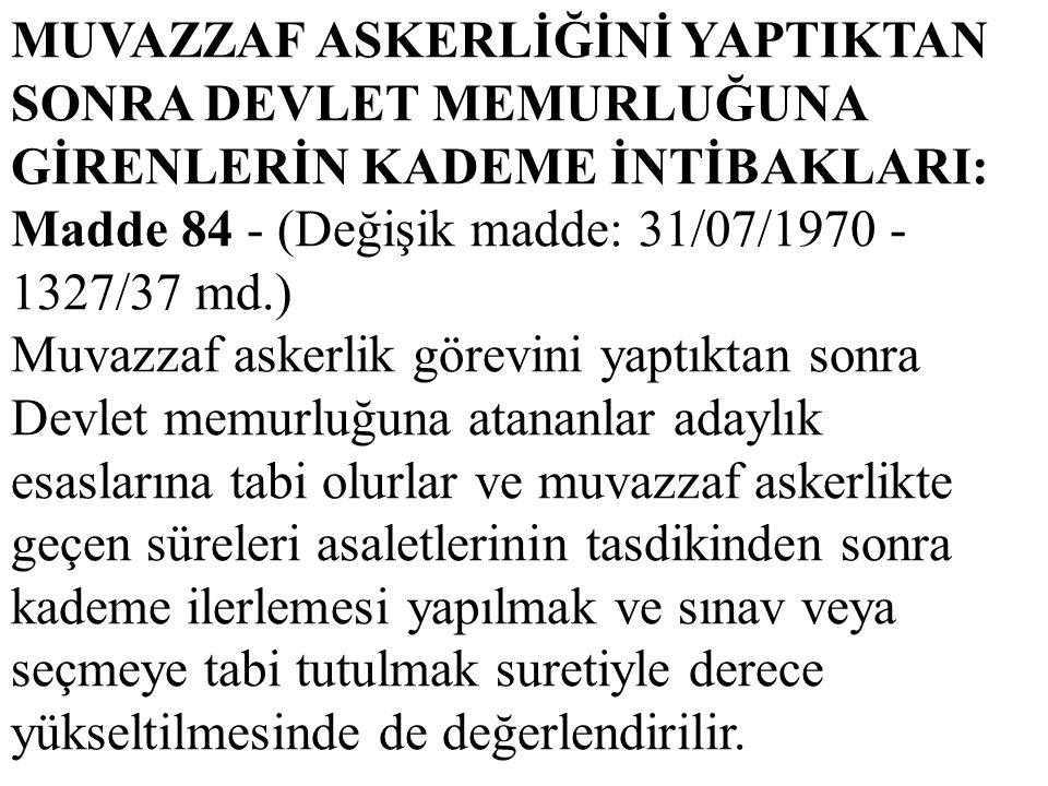 MUVAZZAF ASKERLİĞİNİ YAPTIKTAN SONRA DEVLET MEMURLUĞUNA GİRENLERİN KADEME İNTİBAKLARI: Madde 84 - (Değişik madde: 31/07/1970 - 1327/37 md.) Muvazzaf a