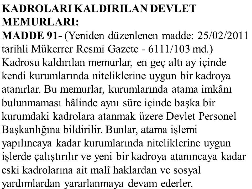 KADROLARI KALDIRILAN DEVLET MEMURLARI: MADDE 91- (Yeniden düzenlenen madde: 25/02/2011 tarihli Mükerrer Resmi Gazete - 6111/103 md.) Kadrosu kaldırıla
