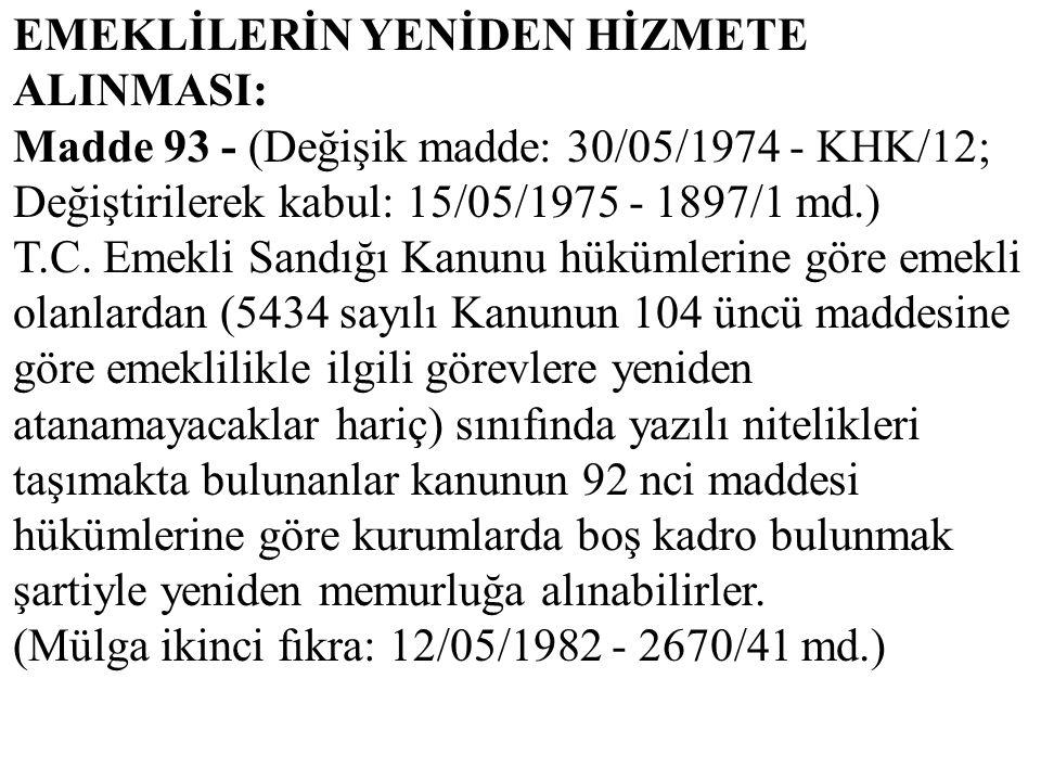 EMEKLİLERİN YENİDEN HİZMETE ALINMASI: Madde 93 - (Değişik madde: 30/05/1974 - KHK/12; Değiştirilerek kabul: 15/05/1975 - 1897/1 md.) T.C. Emekli Sandı