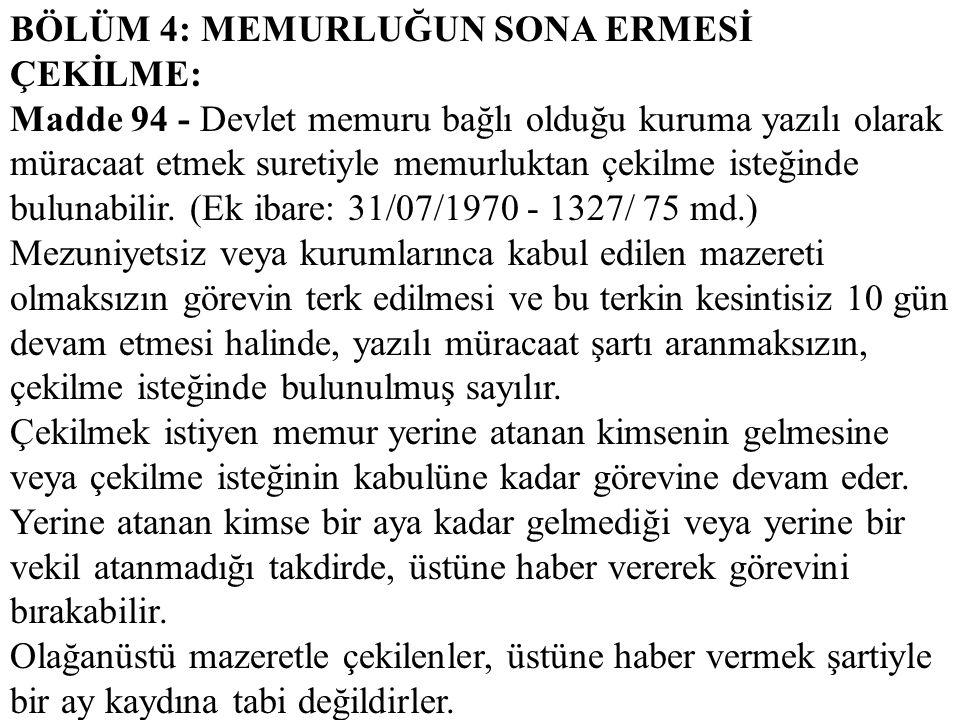 BÖLÜM 4: MEMURLUĞUN SONA ERMESİ ÇEKİLME: Madde 94 - Devlet memuru bağlı olduğu kuruma yazılı olarak müracaat etmek suretiyle memurluktan çekilme isteğ
