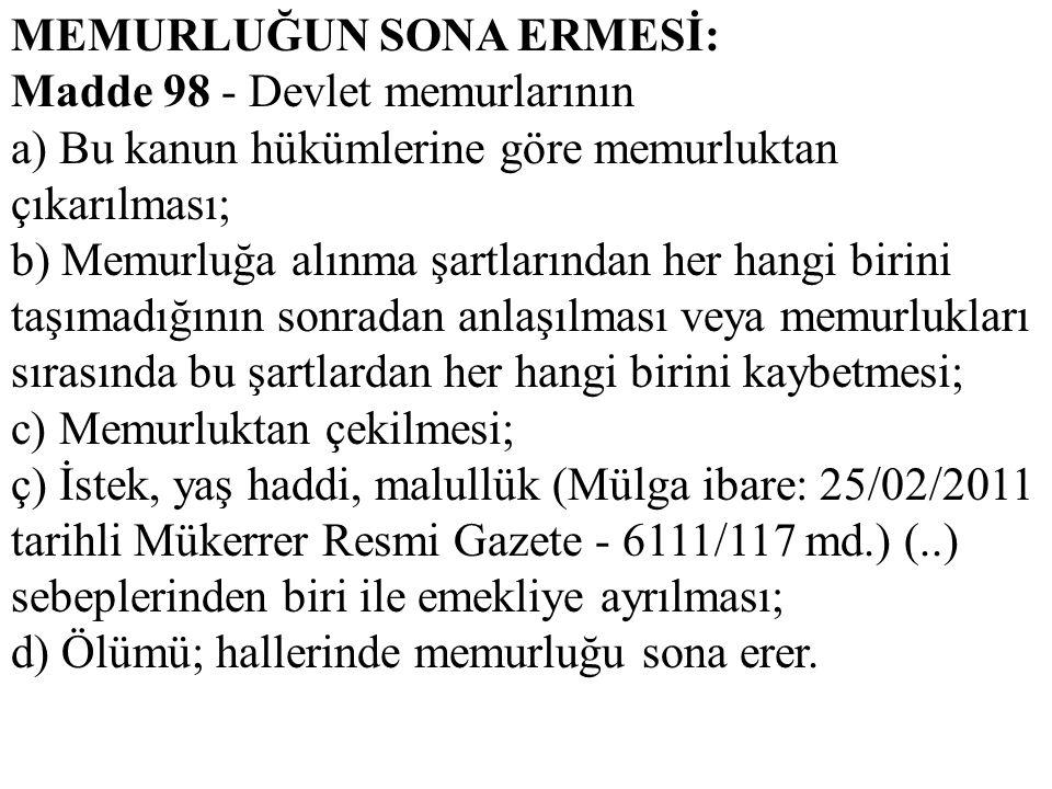 MEMURLUĞUN SONA ERMESİ: Madde 98 - Devlet memurlarının a) Bu kanun hükümlerine göre memurluktan çıkarılması; b) Memurluğa alınma şartlarından her hang