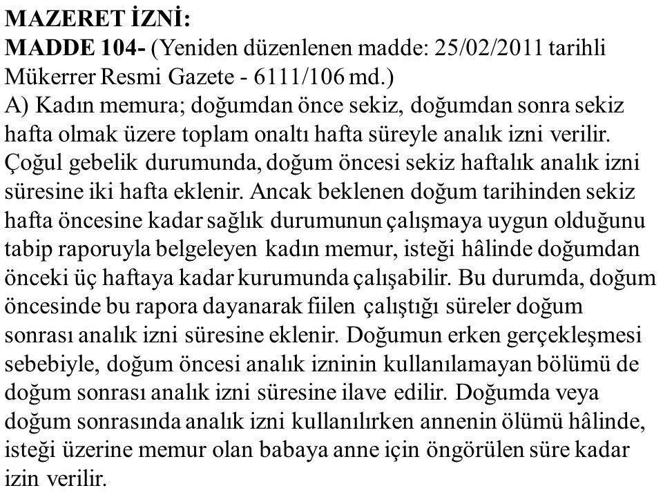 MAZERET İZNİ: MADDE 104- (Yeniden düzenlenen madde: 25/02/2011 tarihli Mükerrer Resmi Gazete - 6111/106 md.) A) Kadın memura; doğumdan önce sekiz, doğ