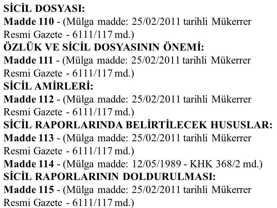 SİCİL DOSYASI: Madde 110 - (Mülga madde: 25/02/2011 tarihli Mükerrer Resmi Gazete - 6111/117 md.) ÖZLÜK VE SİCİL DOSYASININ ÖNEMİ: Madde 111 - (Mülga
