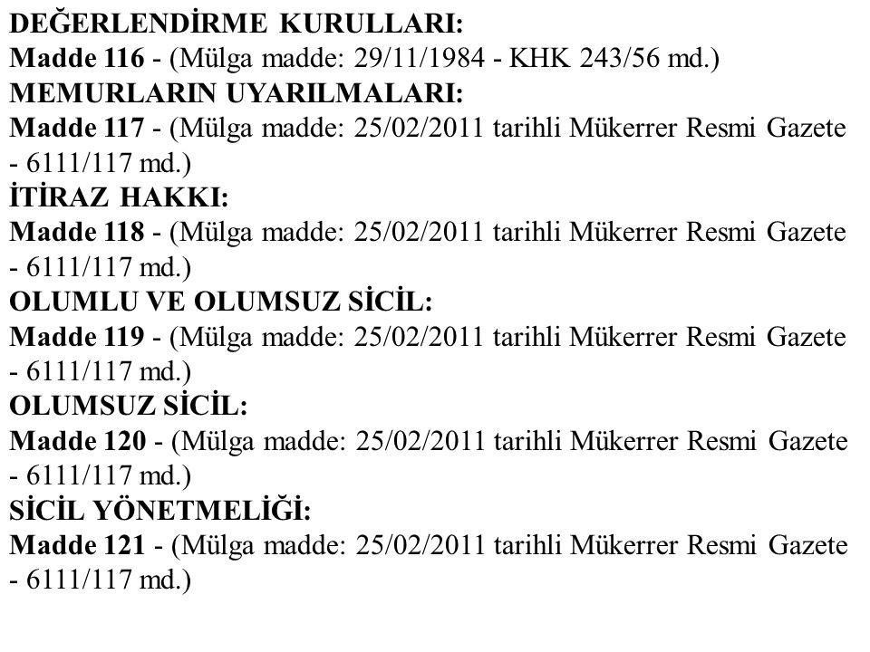 DEĞERLENDİRME KURULLARI: Madde 116 - (Mülga madde: 29/11/1984 - KHK 243/56 md.) MEMURLARIN UYARILMALARI: Madde 117 - (Mülga madde: 25/02/2011 tarihli