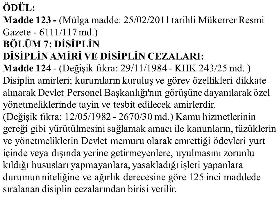 ÖDÜL: Madde 123 - (Mülga madde: 25/02/2011 tarihli Mükerrer Resmi Gazete - 6111/117 md.) BÖLÜM 7: DİSİPLİN DİSİPLİN AMİRİ VE DİSİPLİN CEZALARI: Madde