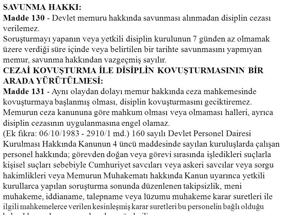 SAVUNMA HAKKI: Madde 130 - Devlet memuru hakkında savunması alınmadan disiplin cezası verilemez. Soruşturmayı yapanın veya yetkili disiplin kurulunun