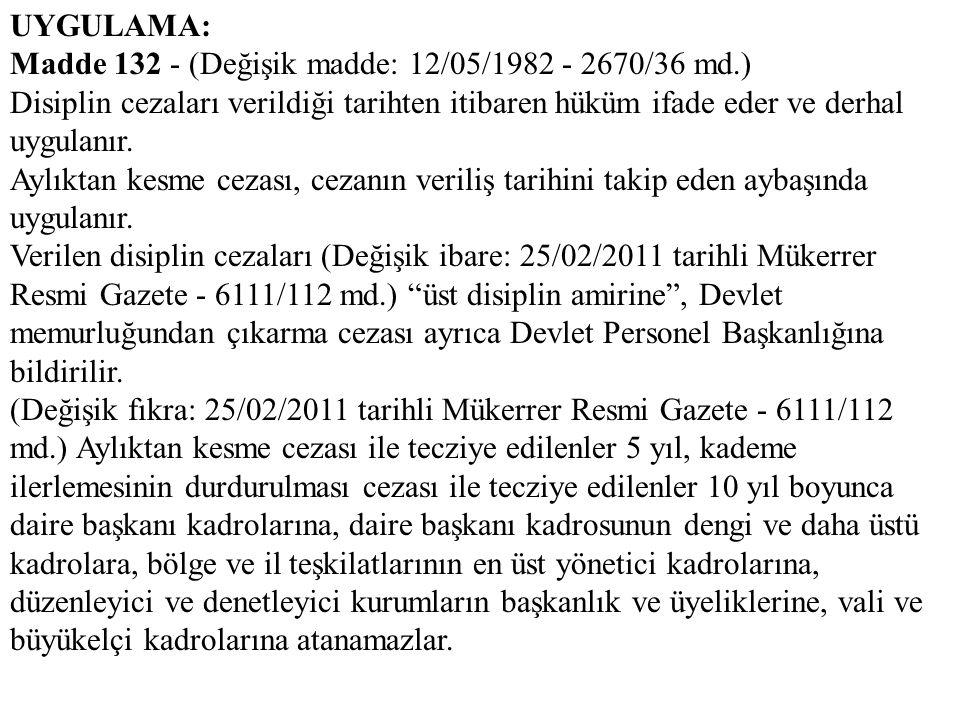 UYGULAMA: Madde 132 - (Değişik madde: 12/05/1982 - 2670/36 md.) Disiplin cezaları verildiği tarihten itibaren hüküm ifade eder ve derhal uygulanır. Ay