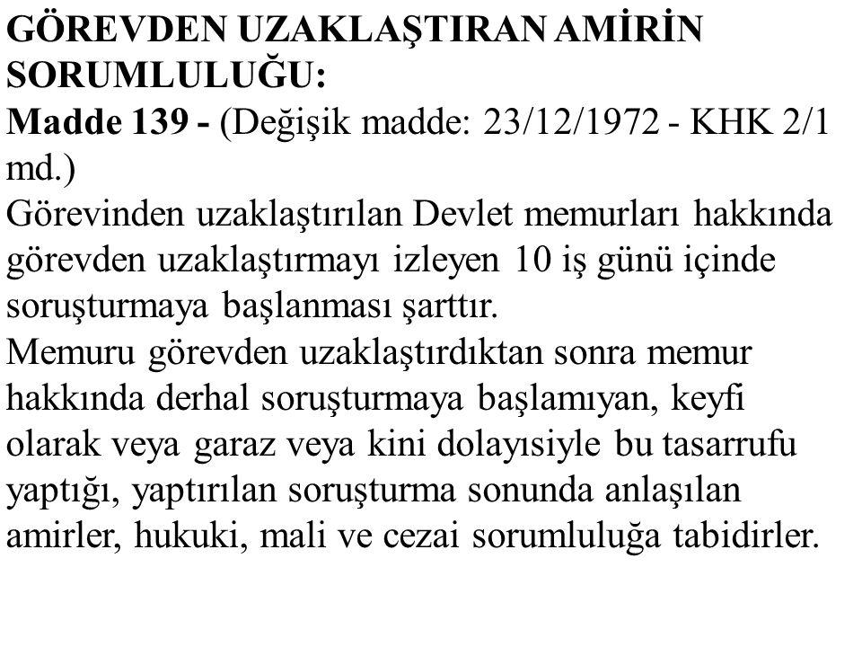 GÖREVDEN UZAKLAŞTIRAN AMİRİN SORUMLULUĞU: Madde 139 - (Değişik madde: 23/12/1972 - KHK 2/1 md.) Görevinden uzaklaştırılan Devlet memurları hakkında gö