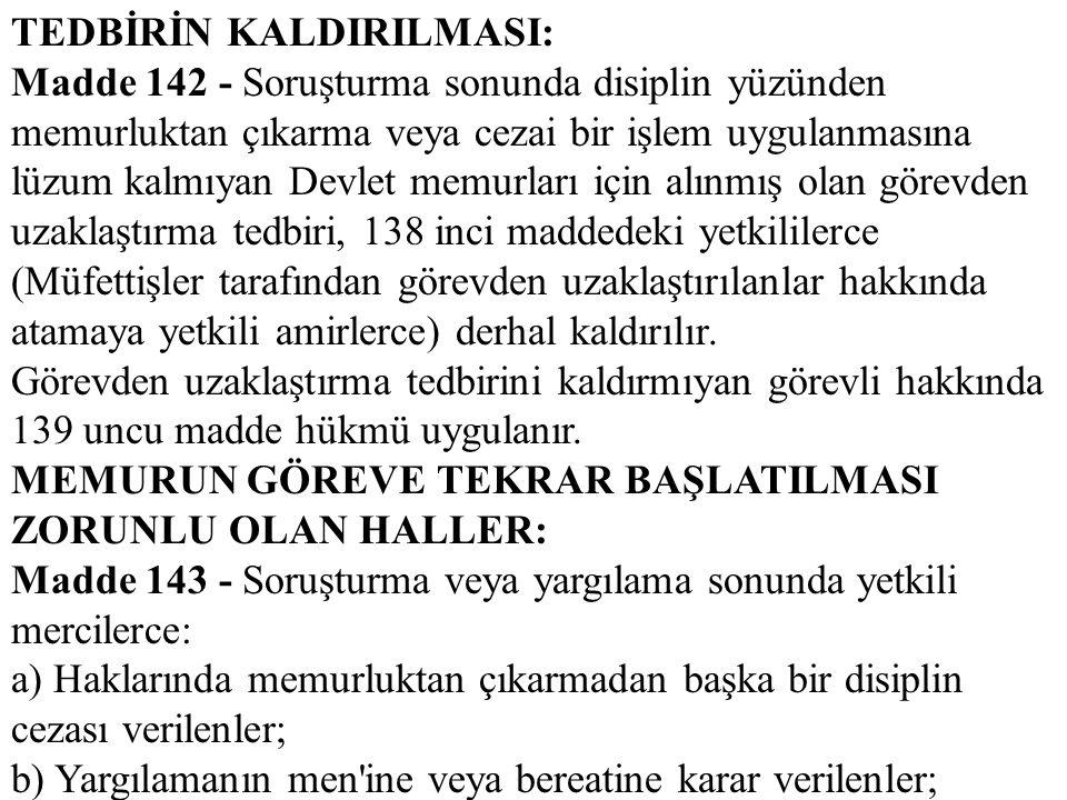 TEDBİRİN KALDIRILMASI: Madde 142 - Soruşturma sonunda disiplin yüzünden memurluktan çıkarma veya cezai bir işlem uygulanmasına lüzum kalmıyan Devlet m