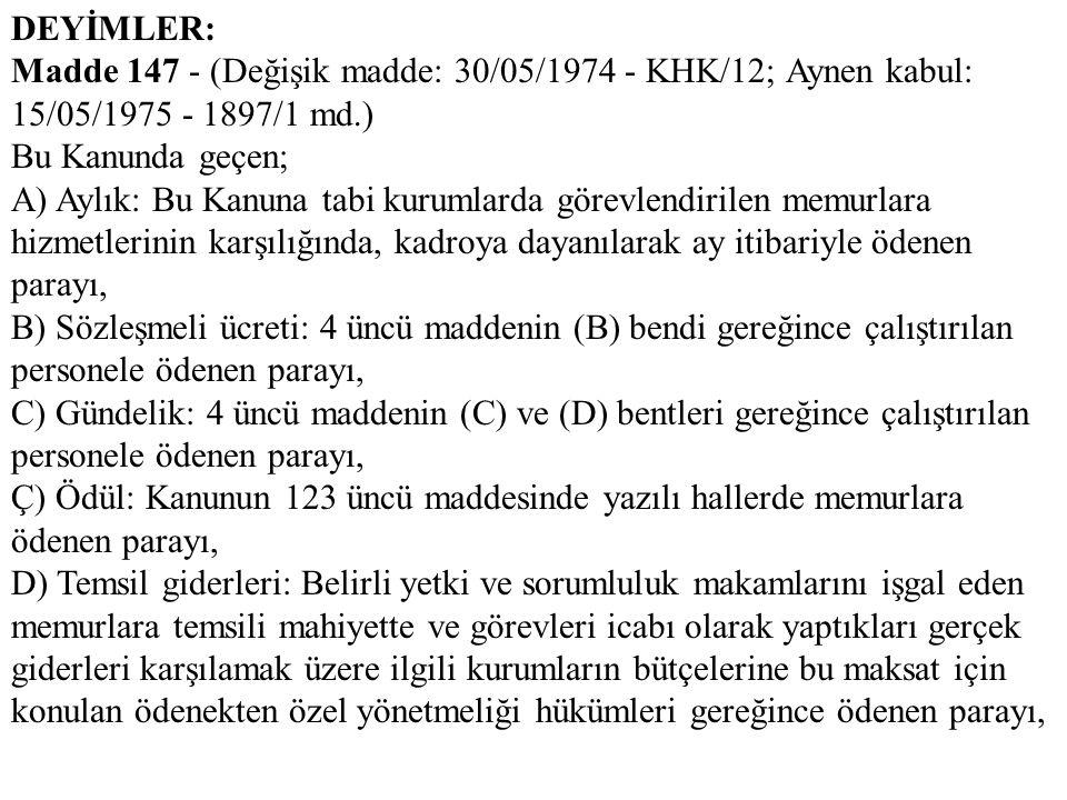 DEYİMLER: Madde 147 - (Değişik madde: 30/05/1974 - KHK/12; Aynen kabul: 15/05/1975 - 1897/1 md.) Bu Kanunda geçen; A) Aylık: Bu Kanuna tabi kurumlarda