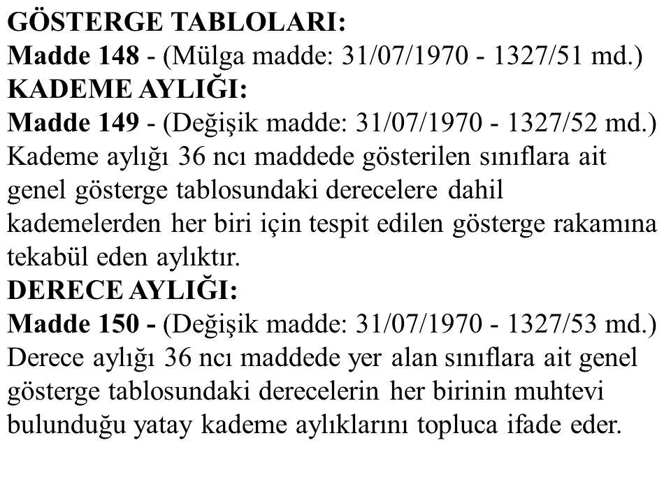 GÖSTERGE TABLOLARI: Madde 148 - (Mülga madde: 31/07/1970 - 1327/51 md.) KADEME AYLIĞI: Madde 149 - (Değişik madde: 31/07/1970 - 1327/52 md.) Kademe ay