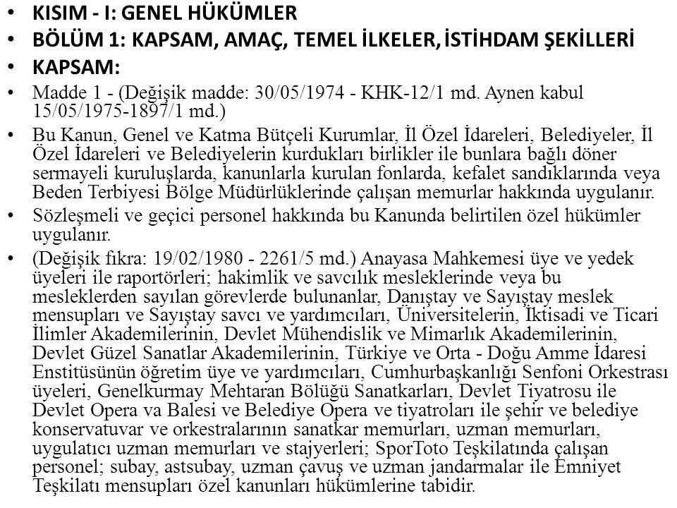 KISIM - I: GENEL HÜKÜMLER BÖLÜM 1: KAPSAM, AMAÇ, TEMEL İLKELER, İSTİHDAM ŞEKİLLERİ KAPSAM: Madde 1 - (Değişik madde: 30/05/1974 - KHK-12/1 md. Aynen k