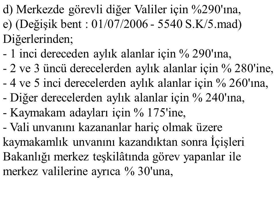 d) Merkezde görevli diğer Valiler için %290'ına, e) (Değişik bent : 01/07/2006 - 5540 S.K/5.mad) Diğerlerinden; - 1 inci dereceden aylık alanlar için