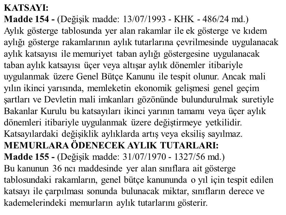 KATSAYI: Madde 154 - (Değişik madde: 13/07/1993 - KHK - 486/24 md.) Aylık gösterge tablosunda yer alan rakamlar ile ek gösterge ve kıdem aylığı göster