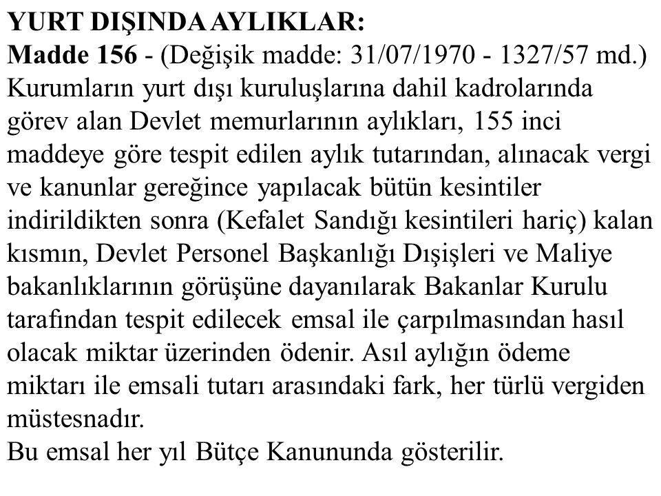 YURT DIŞINDA AYLIKLAR: Madde 156 - (Değişik madde: 31/07/1970 - 1327/57 md.) Kurumların yurt dışı kuruluşlarına dahil kadrolarında görev alan Devlet m