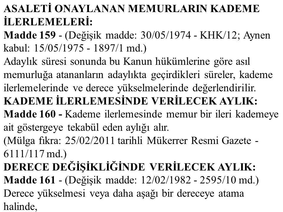 ASALETİ ONAYLANAN MEMURLARIN KADEME İLERLEMELERİ: Madde 159 - (Değişik madde: 30/05/1974 - KHK/12; Aynen kabul: 15/05/1975 - 1897/1 md.) Adaylık süres