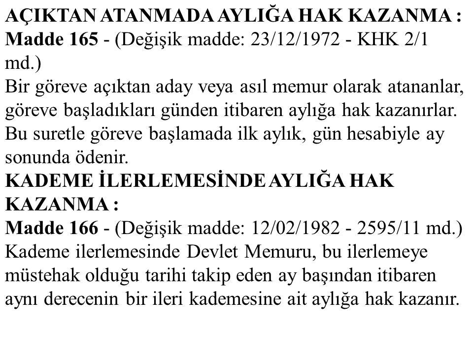AÇIKTAN ATANMADA AYLIĞA HAK KAZANMA : Madde 165 - (Değişik madde: 23/12/1972 - KHK 2/1 md.) Bir göreve açıktan aday veya asıl memur olarak atananlar,