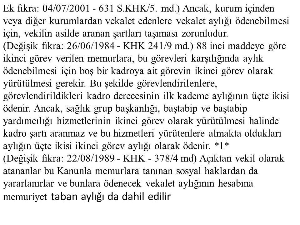 Ek fıkra: 04/07/2001 - 631 S.KHK/5. md.) Ancak, kurum içinden veya diğer kurumlardan vekalet edenlere vekalet aylığı ödenebilmesi için, vekilin asilde