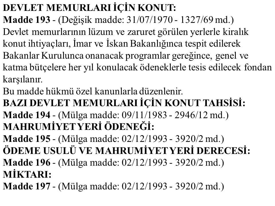DEVLET MEMURLARI İÇİN KONUT: Madde 193 - (Değişik madde: 31/07/1970 - 1327/69 md.) Devlet memurlarının lüzum ve zaruret görülen yerlerle kiralık konut