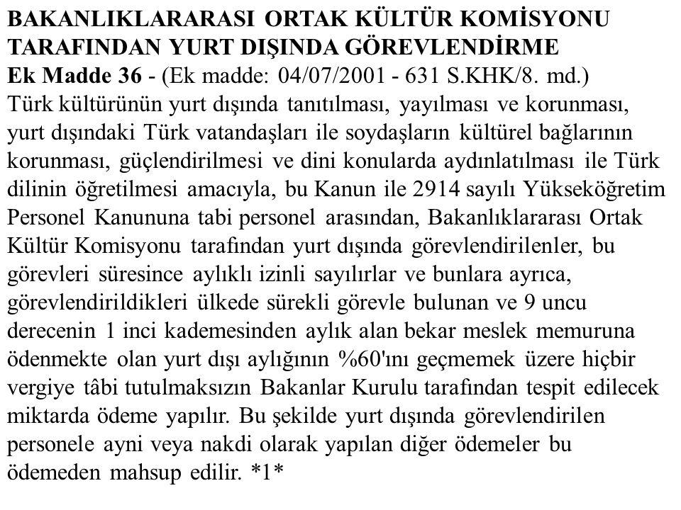 BAKANLIKLARARASI ORTAK KÜLTÜR KOMİSYONU TARAFINDAN YURT DIŞINDA GÖREVLENDİRME Ek Madde 36 - (Ek madde: 04/07/2001 - 631 S.KHK/8. md.) Türk kültürünün