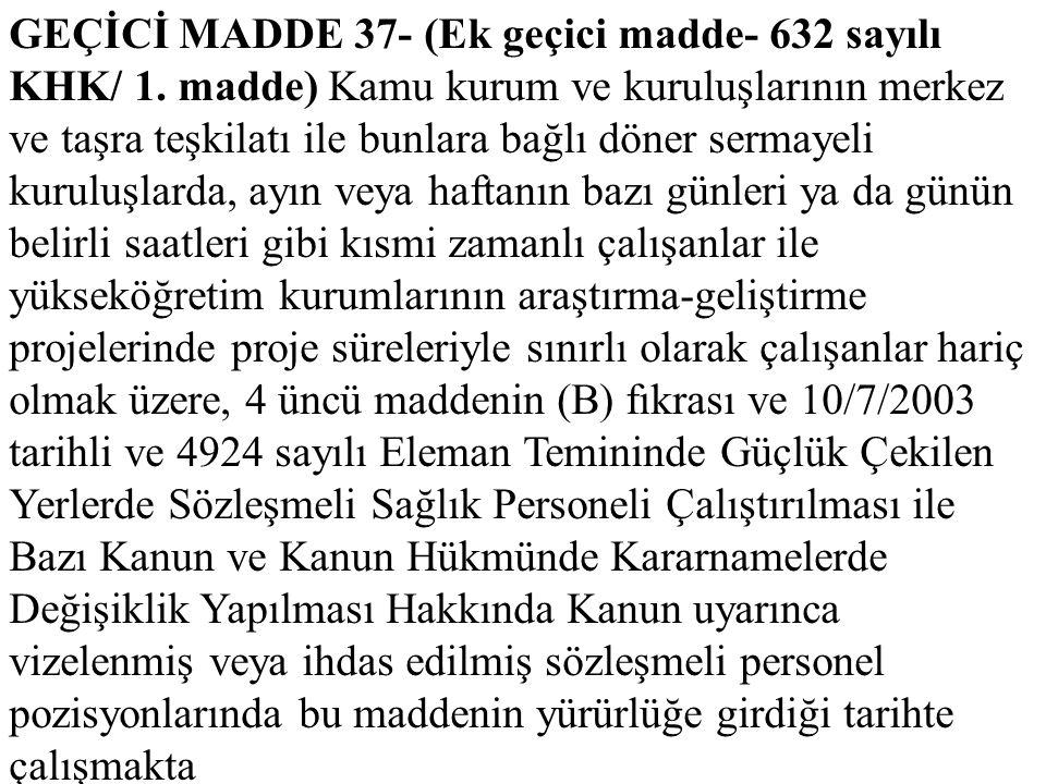 GEÇİCİ MADDE 37- (Ek geçici madde- 632 sayılı KHK/ 1. madde) Kamu kurum ve kuruluşlarının merkez ve taşra teşkilatı ile bunlara bağlı döner sermayeli