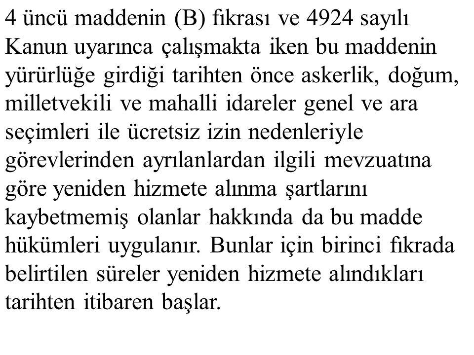 4 üncü maddenin (B) fıkrası ve 4924 sayılı Kanun uyarınca çalışmakta iken bu maddenin yürürlüğe girdiği tarihten önce askerlik, doğum, milletvekili ve