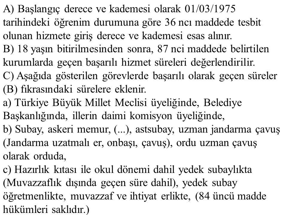 A) Başlangıç derece ve kademesi olarak 01/03/1975 tarihindeki öğrenim durumuna göre 36 ncı maddede tesbit olunan hizmete giriş derece ve kademesi esas