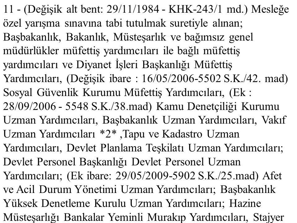 11 - (Değişik alt bent: 29/11/1984 - KHK-243/1 md.) Mesleğe özel yarışma sınavına tabi tutulmak suretiyle alınan; Başbakanlık, Bakanlık, Müsteşarlık v